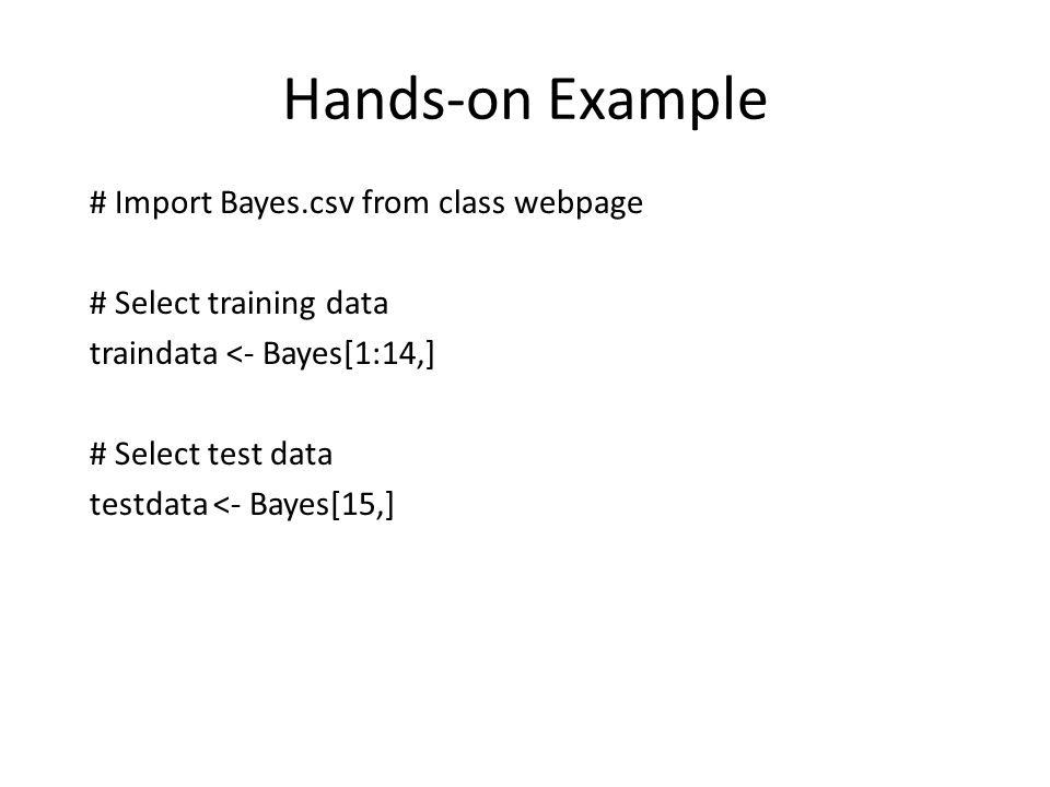 Hands-on Example # Import Bayes.csv from class webpage # Select training data traindata <- Bayes[1:14,] # Select test data testdata <- Bayes[15,]